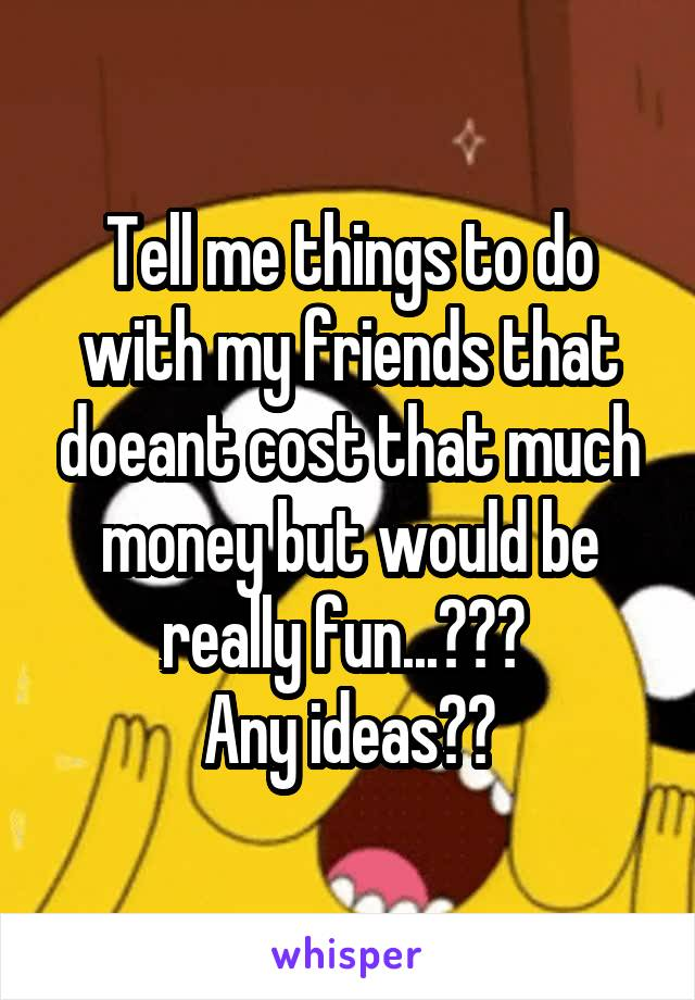 Tell me things to do with my friends that doeant cost that much money but would be really fun...???  Any ideas??