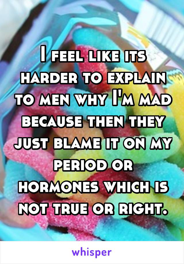 I feel like its harder to explain to men why I'm mad because then they just blame it on my period or hormones which is not true or right.