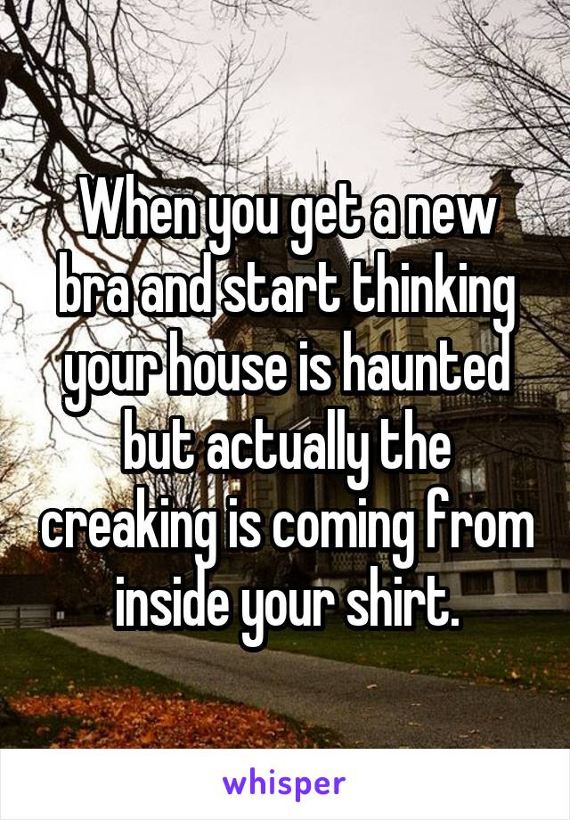 When you get a new bra and start thinking your house is haunted but actually the creaking is coming from inside your shirt.
