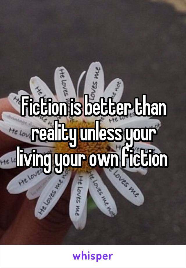 Fiction is better than reality unless your living your own fiction
