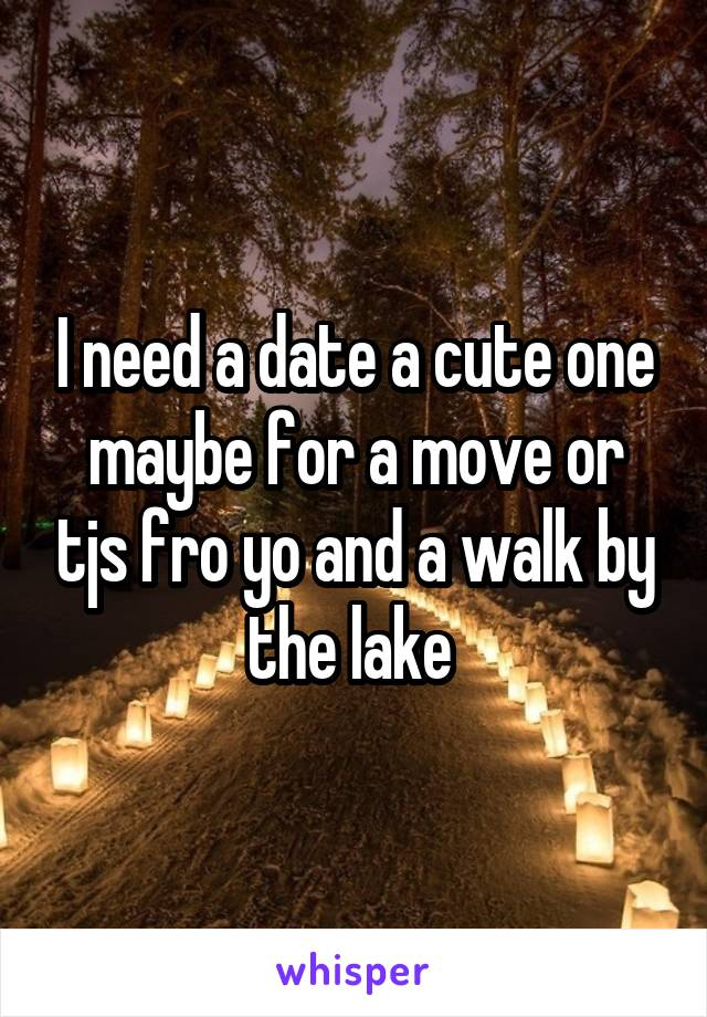 I need a date a cute one maybe for a move or tjs fro yo and a walk by the lake