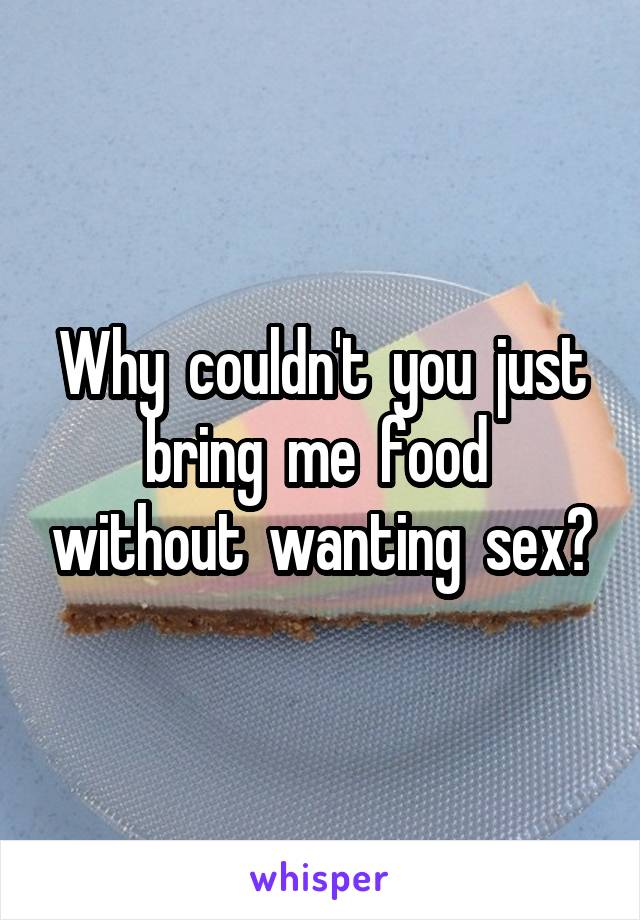 Why  couldn't  you  just bring  me  food  without  wanting  sex?