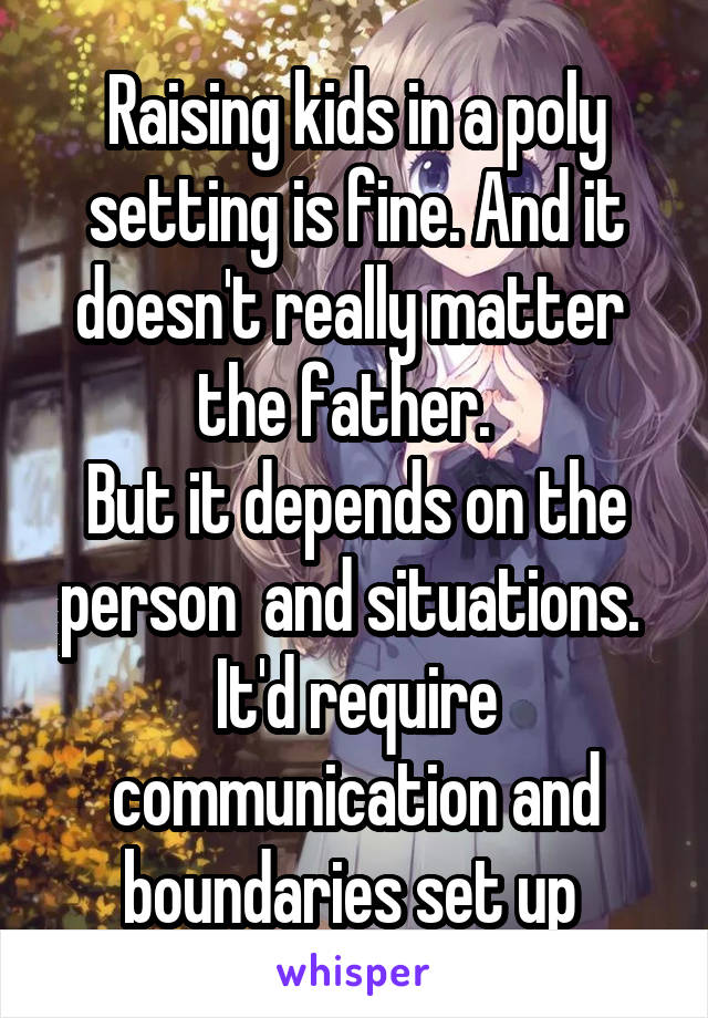 Raising kids in a poly setting is fine. And it doesn't really matter  the father.   But it depends on the person  and situations.  It'd require communication and boundaries set up