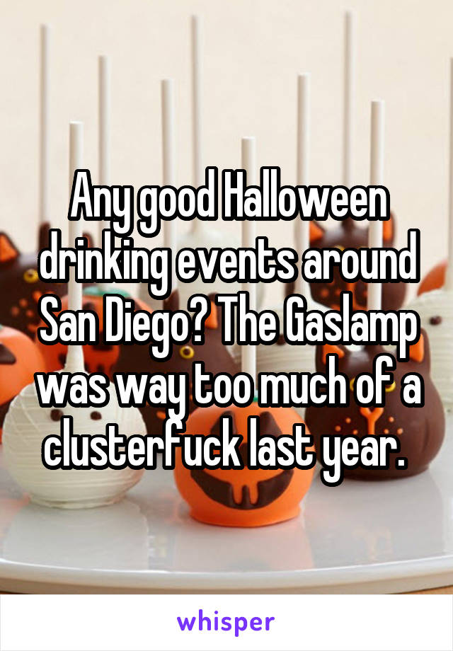 Any good Halloween drinking events around San Diego? The Gaslamp was way too much of a clusterfuck last year.