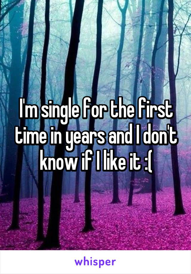 I'm single for the first time in years and I don't know if I like it :(