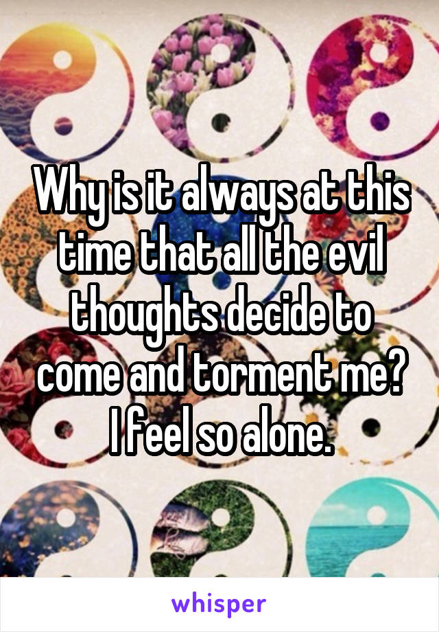 Why is it always at this time that all the evil thoughts decide to come and torment me? I feel so alone.