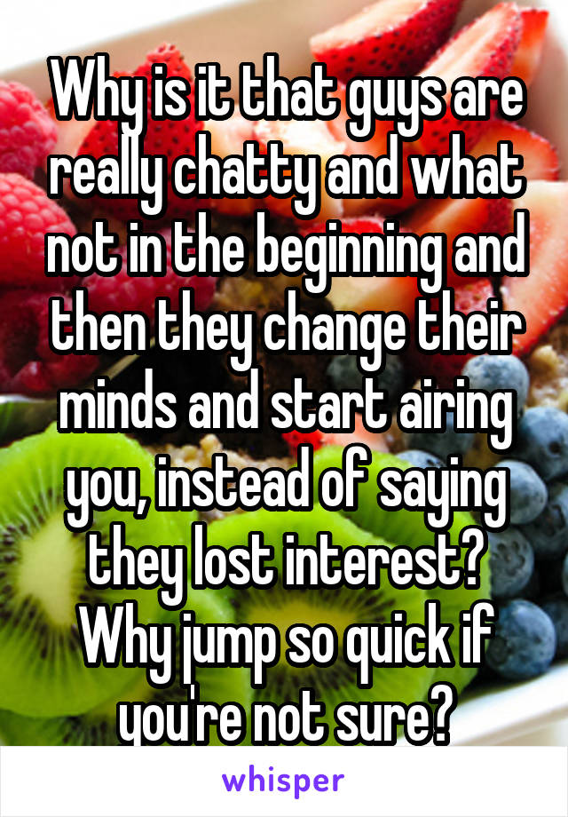 Why is it that guys are really chatty and what not in the beginning and then they change their minds and start airing you, instead of saying they lost interest? Why jump so quick if you're not sure?