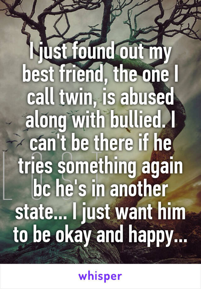 I just found out my best friend, the one I call twin, is abused along with bullied. I can't be there if he tries something again bc he's in another state... I just want him to be okay and happy...