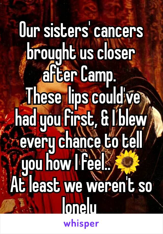 Our sisters' cancers  brought us closer after Camp.   These  lips could've had you first, & I blew every chance to tell you how I feel.. 🌻 At least we weren't so lonely