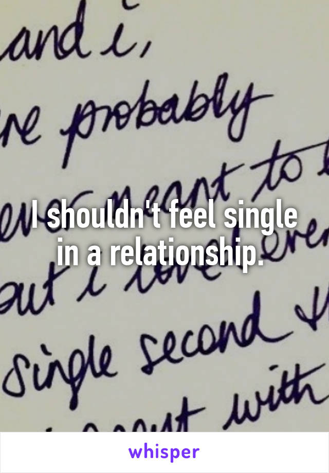 I shouldn't feel single in a relationship.