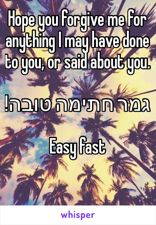 Hope you forgive me for anything I may have done to you, or said about you.   גמר חתימה טובה!  Easy fast