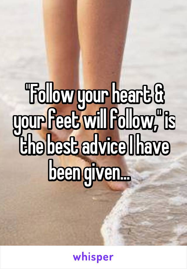 """""""Follow your heart & your feet will follow,"""" is the best advice I have been given..."""