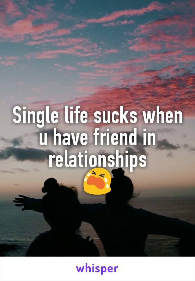 Single life sucks when u have friend in relationships 😭