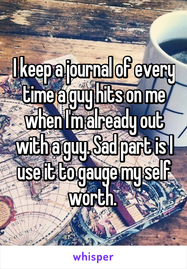 I keep a journal of every time a guy hits on me when I'm already out with a guy. Sad part is I use it to gauge my self worth.