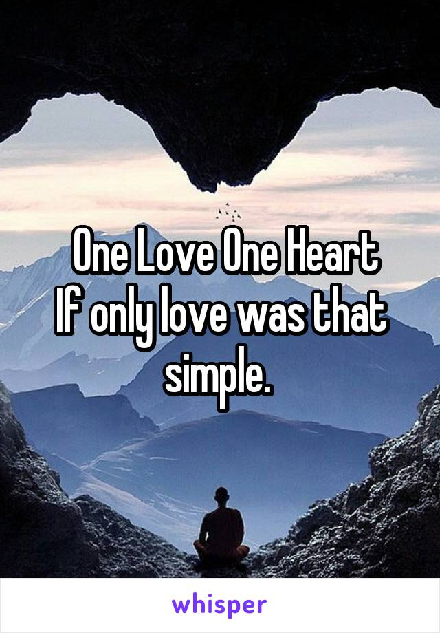 One Love One Heart If only love was that simple.