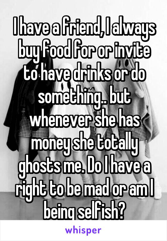 I have a friend, I always buy food for or invite to have drinks or do something.. but whenever she has money she totally ghosts me. Do I have a right to be mad or am I being selfish?