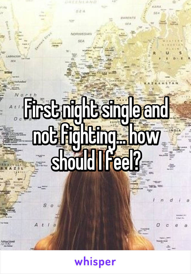 First night single and not fighting... how should I feel?