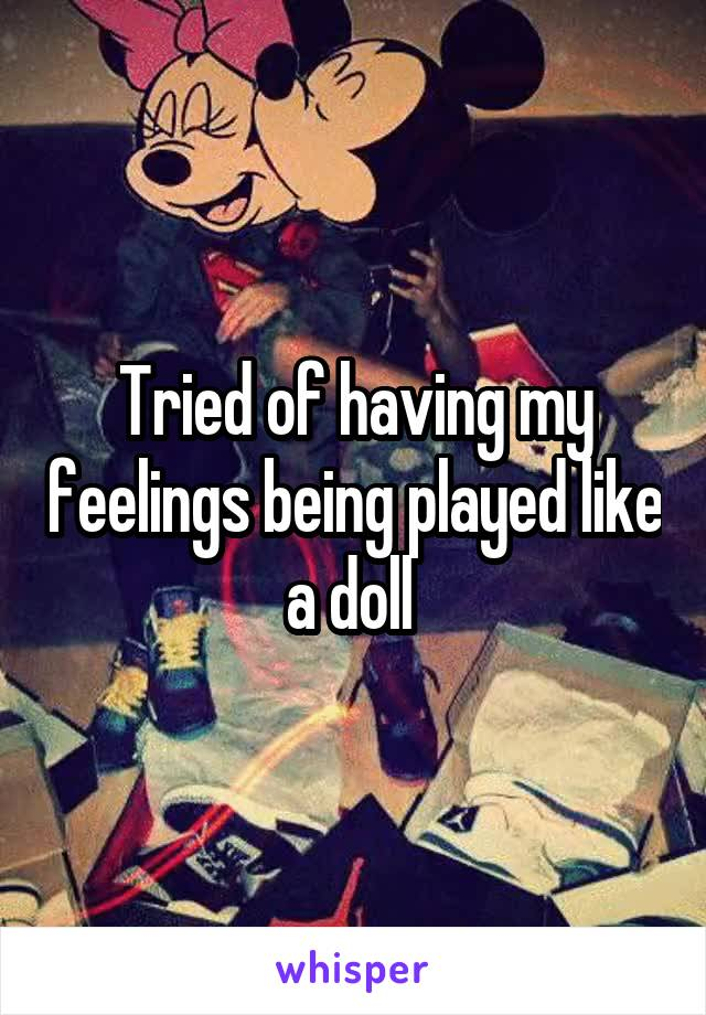 Tried of having my feelings being played like a doll