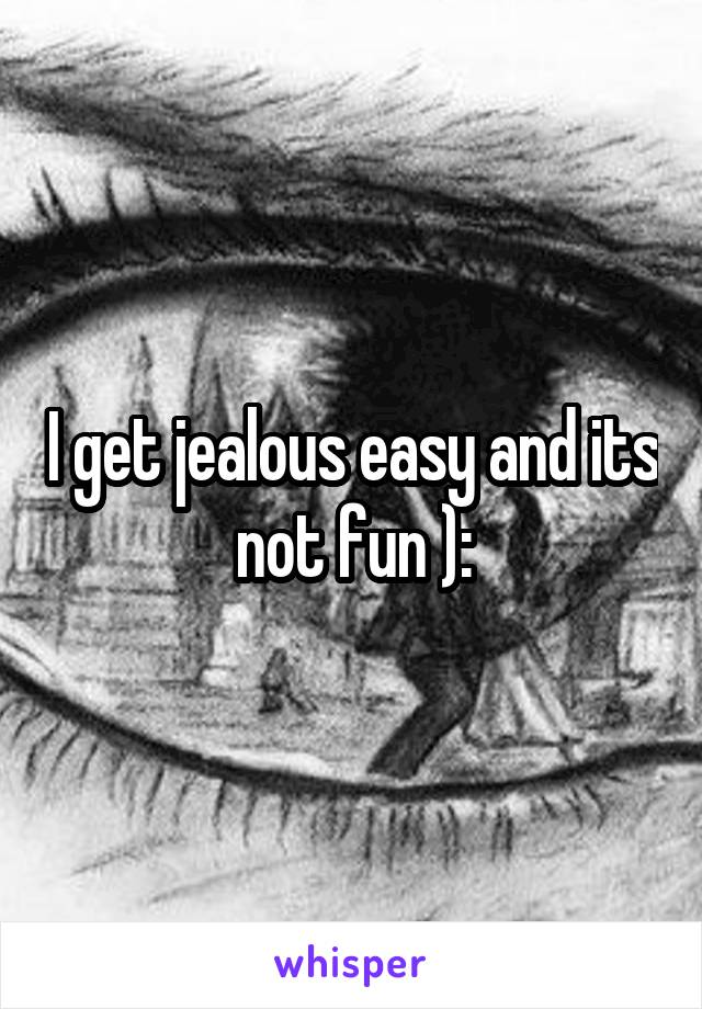 I get jealous easy and its not fun ):