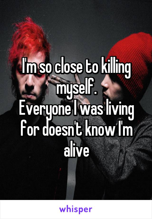 I'm so close to killing myself. Everyone I was living for doesn't know I'm alive