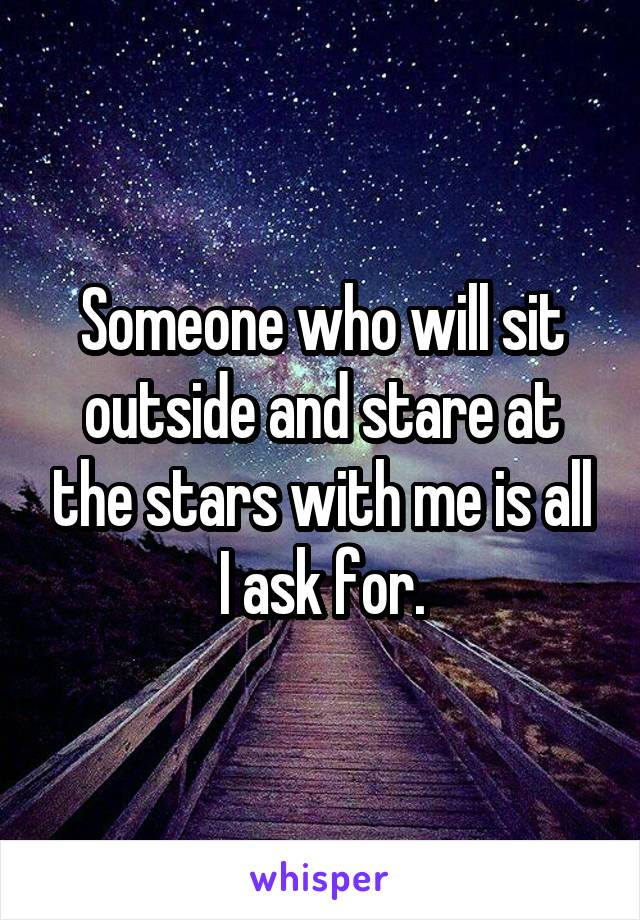 Someone who will sit outside and stare at the stars with me is all I ask for.