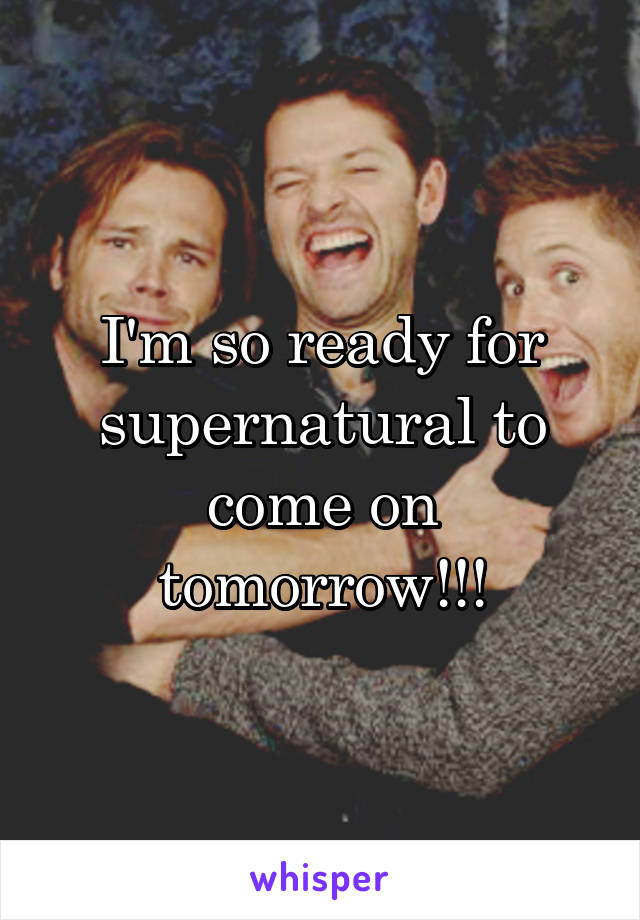 I'm so ready for supernatural to come on tomorrow!!!