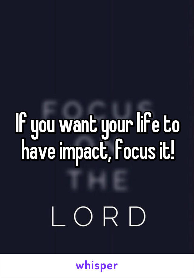 If you want your life to have impact, focus it!