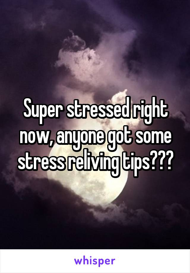 Super stressed right now, anyone got some stress reliving tips???