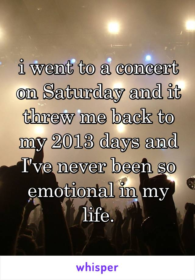 i went to a concert on Saturday and it threw me back to my 2013 days and I've never been so emotional in my life.