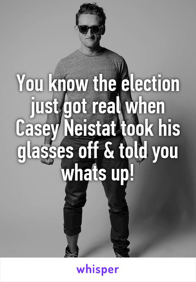 You know the election just got real when Casey Neistat took his glasses off & told you whats up!