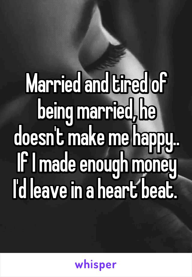 Married and tired of being married, he doesn't make me happy.. If I made enough money I'd leave in a heart beat.