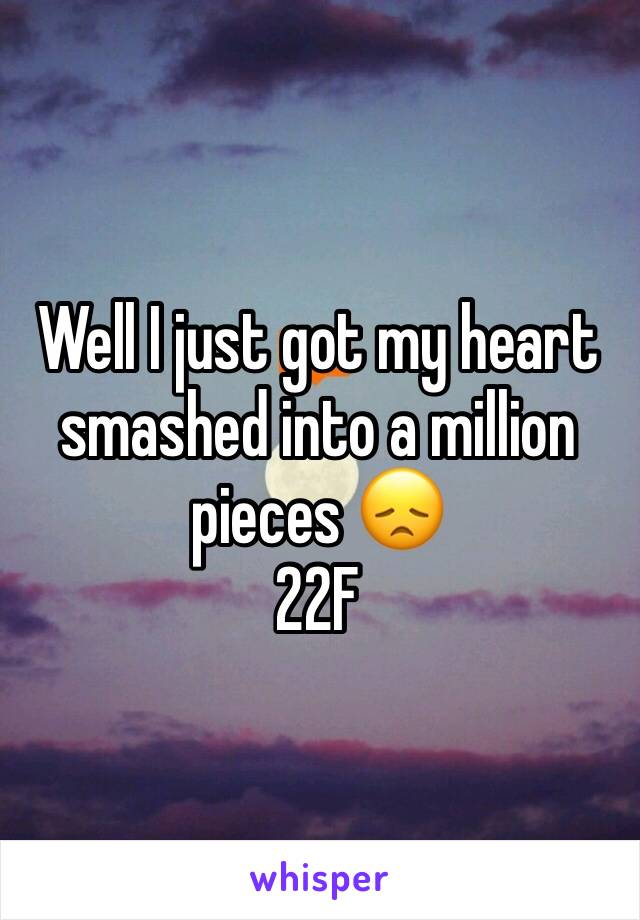 Well I just got my heart smashed into a million pieces 😞 22F