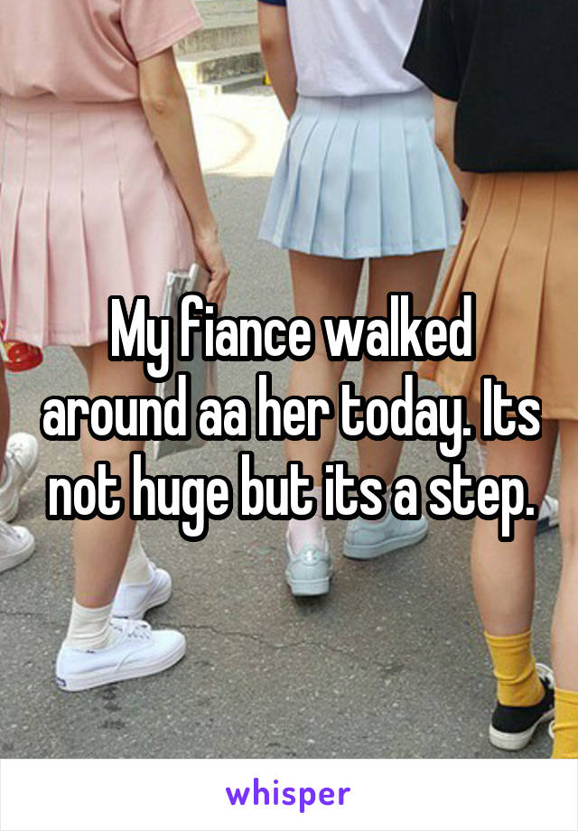 My fiance walked around aa her today. Its not huge but its a step.