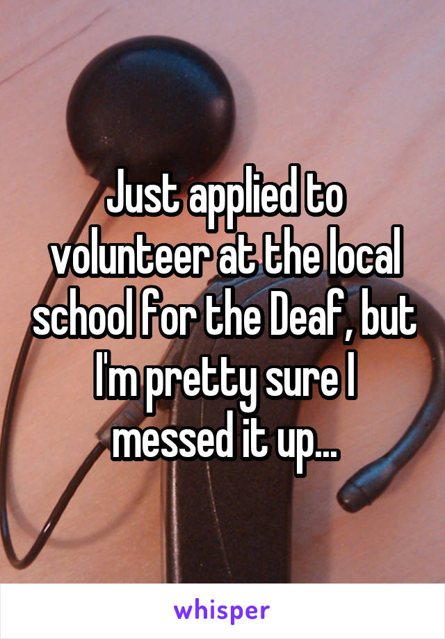 Just applied to volunteer at the local school for the Deaf, but I'm pretty sure I messed it up...