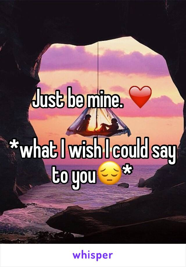Just be mine. ❤️  *what I wish I could say to you😔*