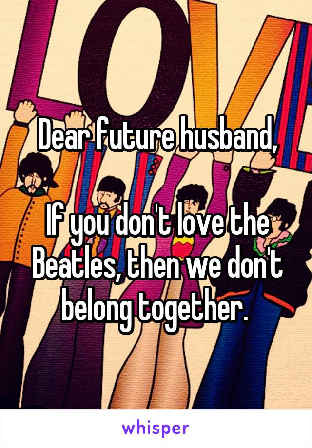 Dear future husband,  If you don't love the Beatles, then we don't belong together.