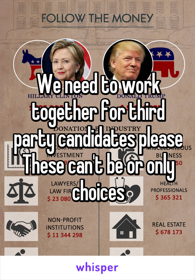 We need to work together for third party candidates please These can't be or only choices