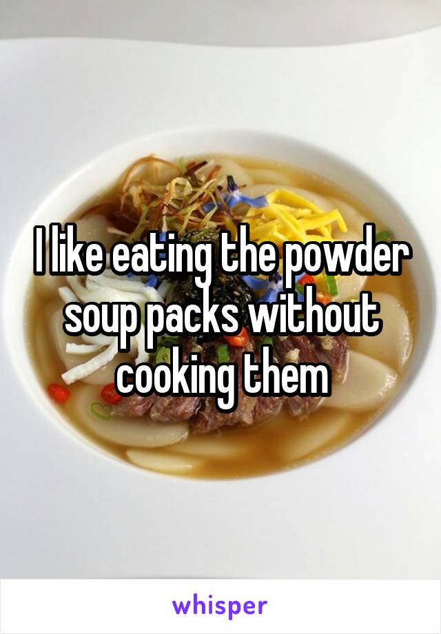 I like eating the powder soup packs without cooking them