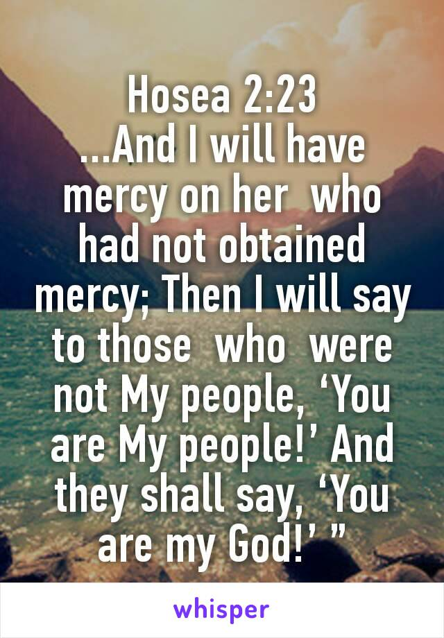 """Hosea 2:23 ...And I will have mercy on her  who  had not obtained mercy; Then I will say to those  who  were not My people, 'You are My people!' And they shall say, 'You are my God!' """""""