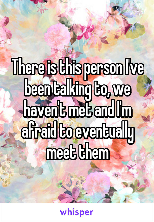 There is this person I've been talking to, we haven't met and I'm afraid to eventually meet them