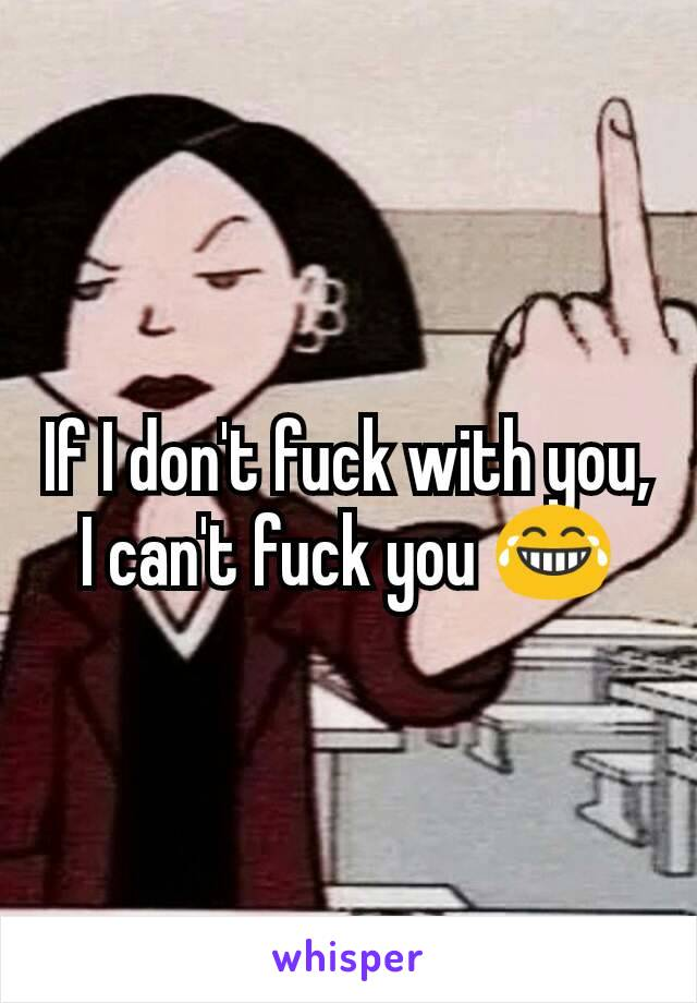 If I don't fuck with you, I can't fuck you 😂