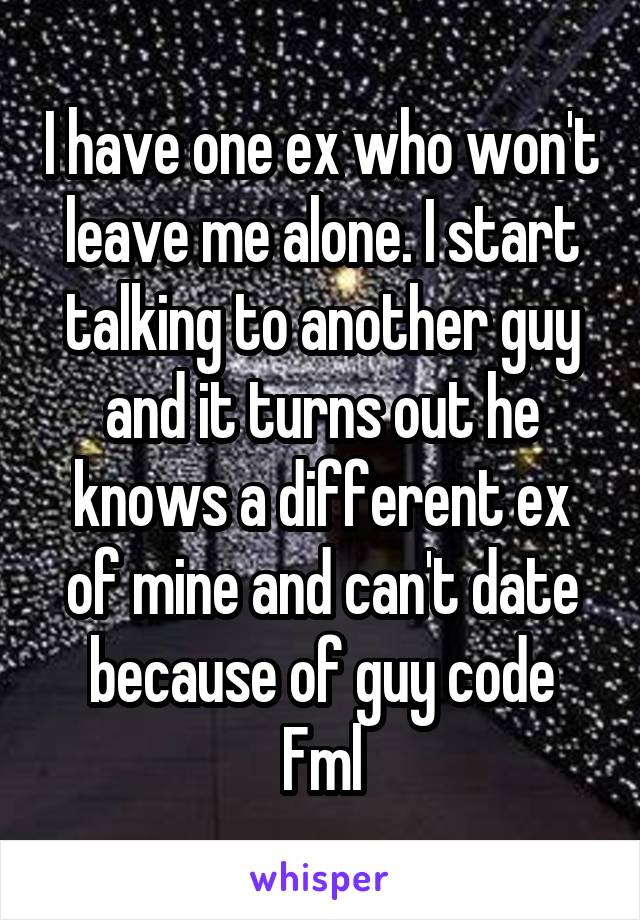 I have one ex who won't leave me alone. I start talking to another guy and it turns out he knows a different ex of mine and can't date because of guy code Fml