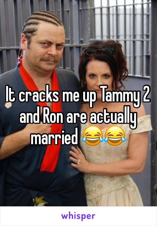 It cracks me up Tammy 2 and Ron are actually married 😂😂