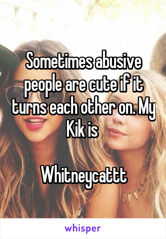 Sometimes abusive people are cute if it turns each other on. My Kik is   Whitneycattt