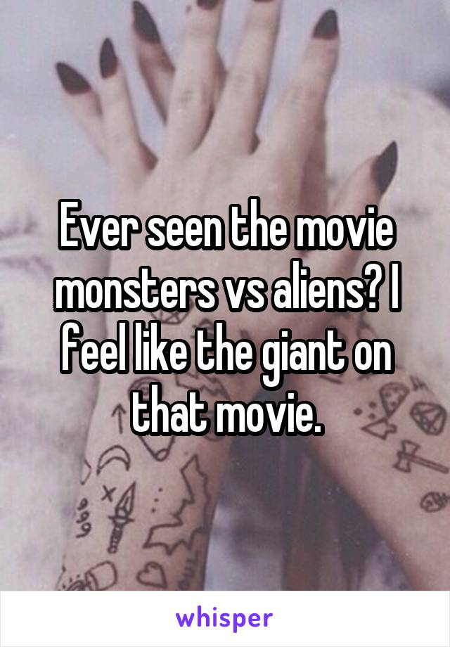 Ever seen the movie monsters vs aliens? I feel like the giant on that movie.