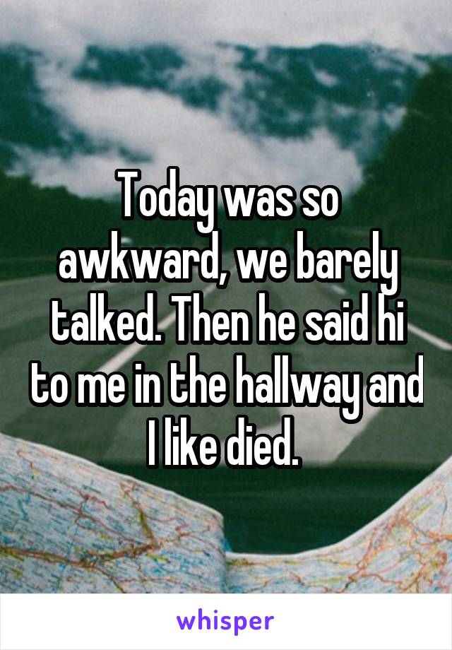 Today was so awkward, we barely talked. Then he said hi to me in the hallway and I like died.