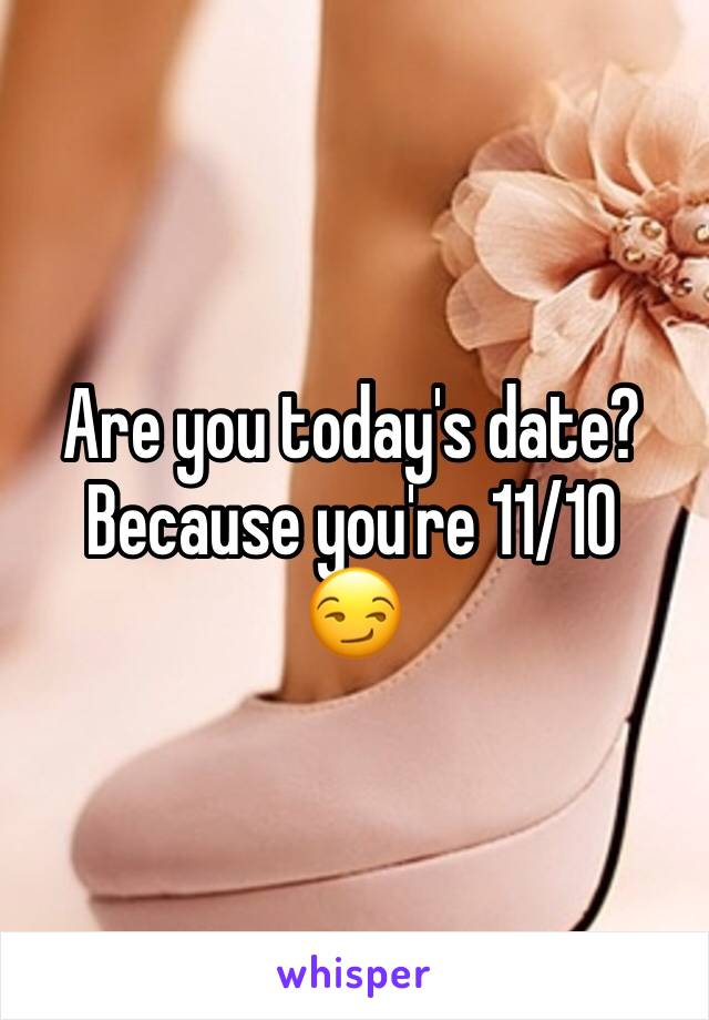 Are you today's date? Because you're 11/10  😏
