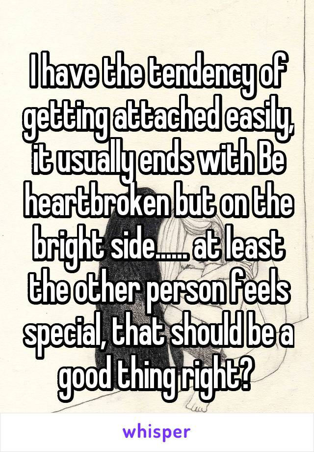 I have the tendency of getting attached easily, it usually ends with Be heartbroken but on the bright side...... at least the other person feels special, that should be a good thing right?