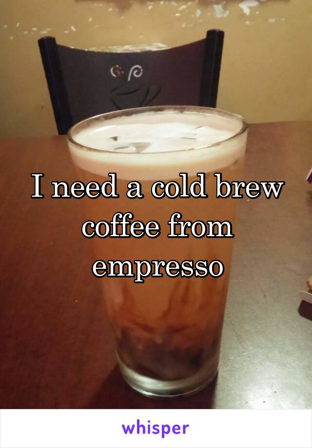I need a cold brew coffee from empresso