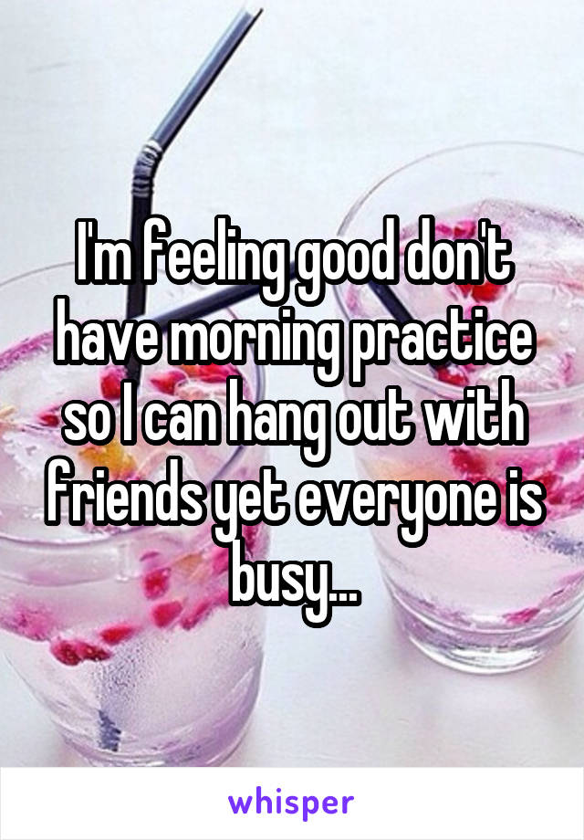 I'm feeling good don't have morning practice so I can hang out with friends yet everyone is busy...